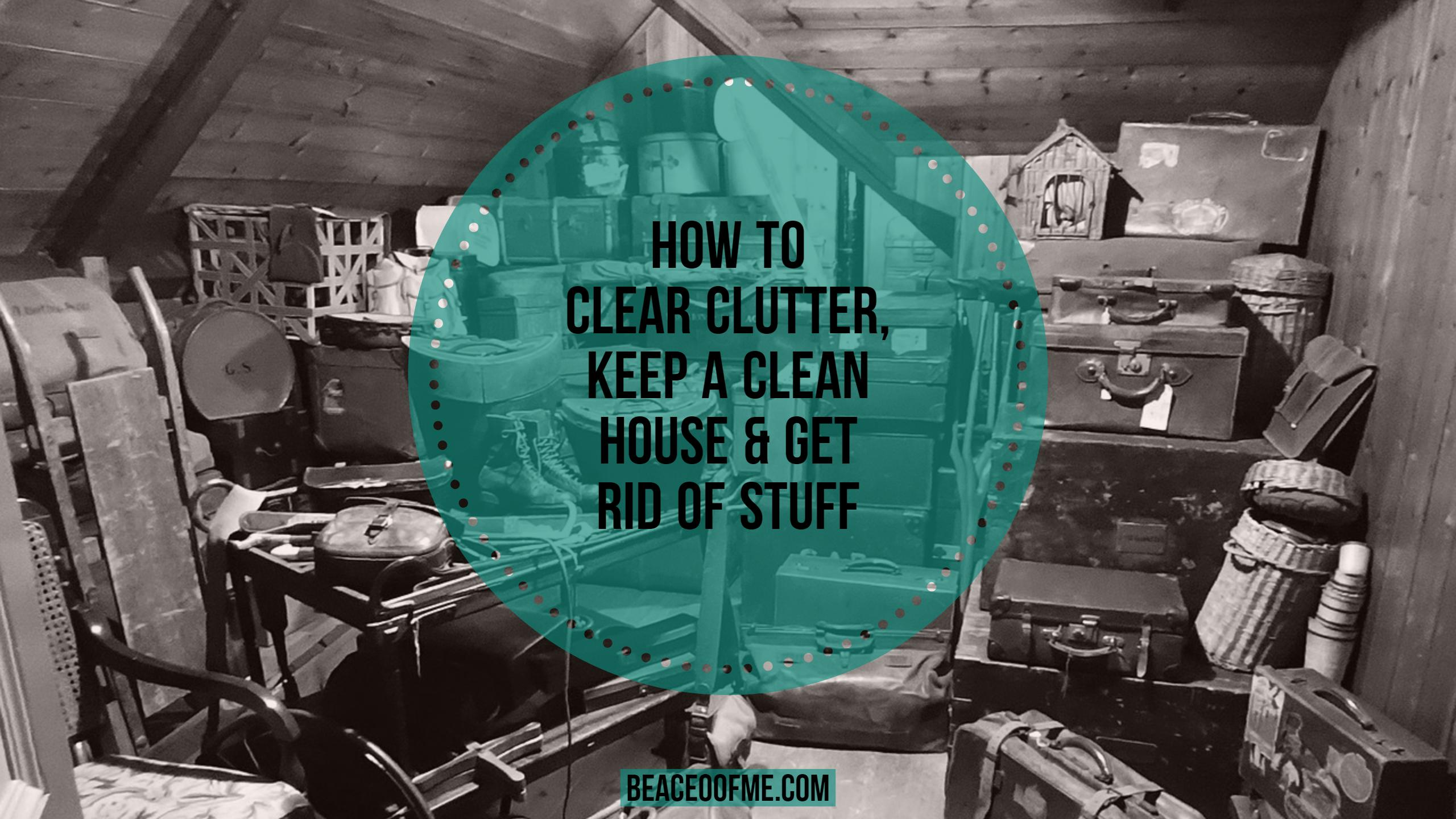 How to clear clutter, keep a clean house and get rid of stuff