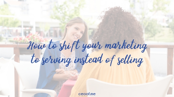 How to shift your marketing to serving instead of selling