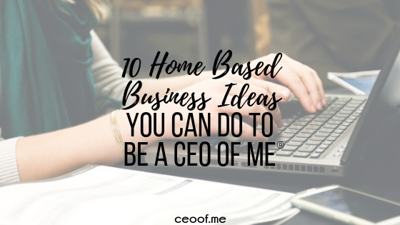 10 Home Based Business Ideas you can do to be a CEO of Me