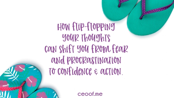 How flip-flopping your thoughts can shift you from fear and procrastination to confidence & action.