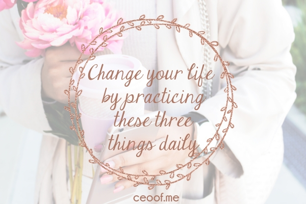 Change your life by practicing these 3 things daily