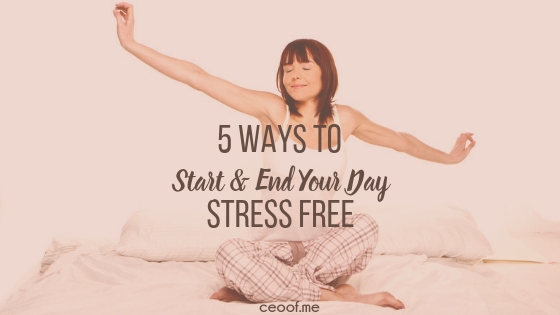 5 ways to start and end your day stress free