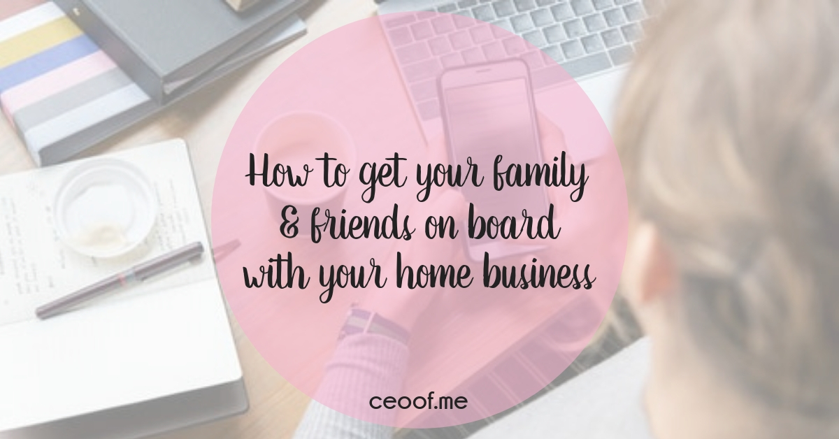 How to get your family & friends on board with your home based business