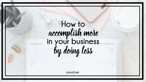 how to accomplish more in your business by doing less