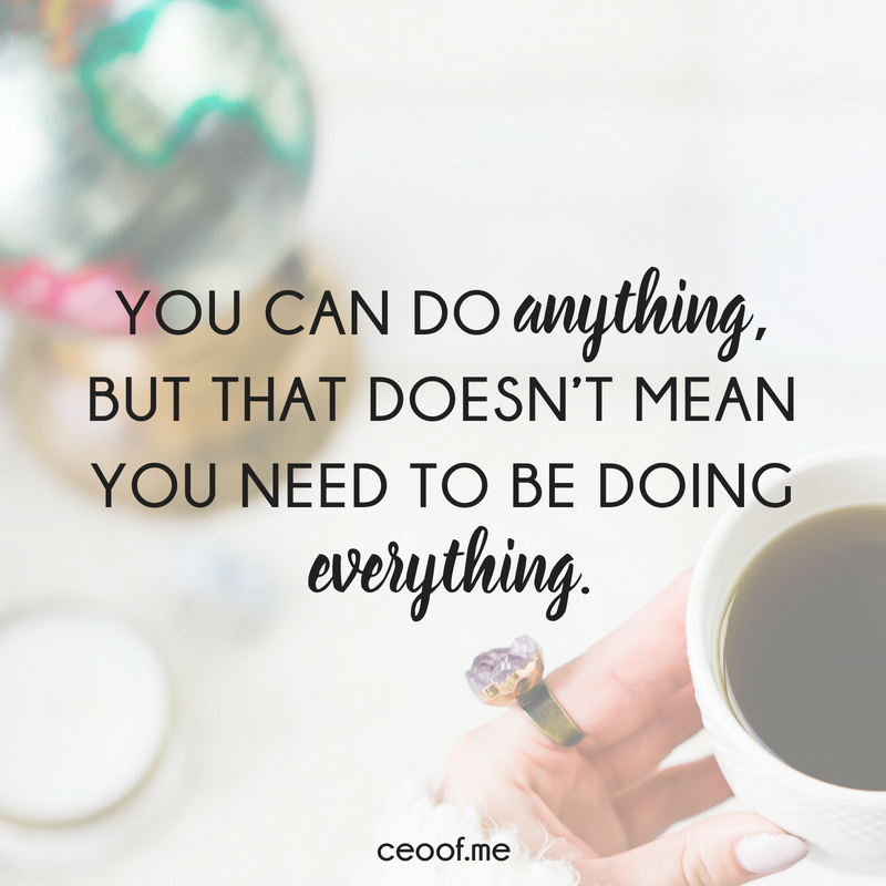 You can do anything but that doesn't mean you need to be doing everything